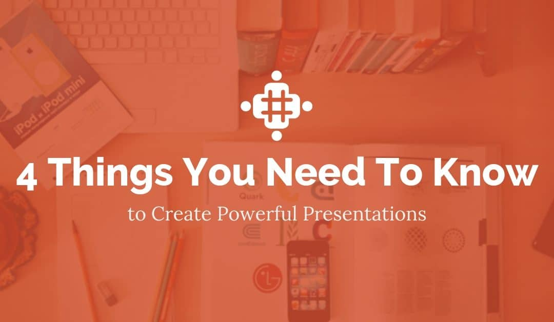 4 Things You Need to Know to Create Powerful Presentations